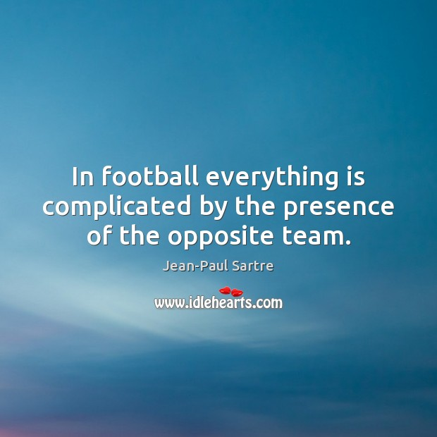 Image, In football everything is complicated by the presence of the opposite team.