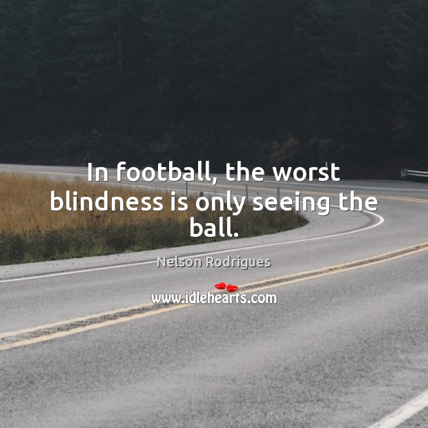 Image, In football, the worst blindness is only seeing the ball.