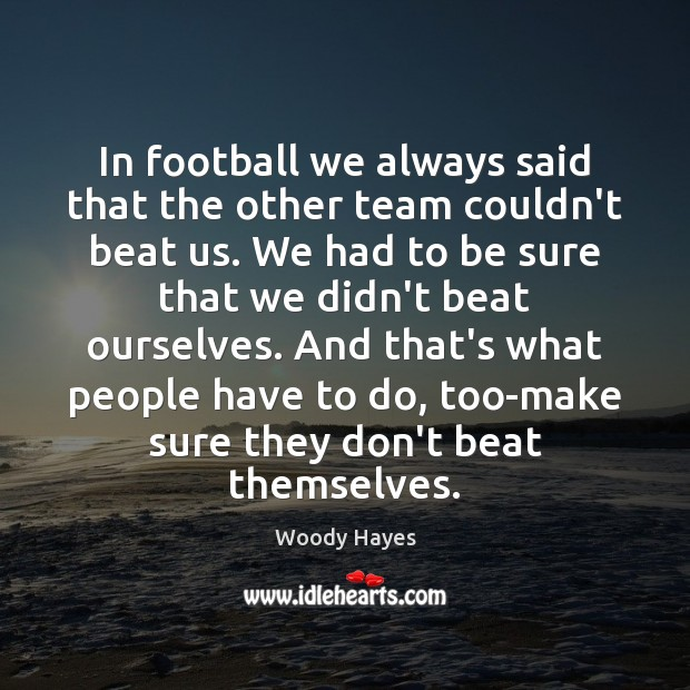 In football we always said that the other team couldn't beat us. Image