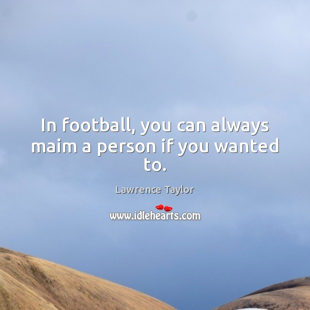 In football, you can always maim a person if you wanted to. Lawrence Taylor Picture Quote