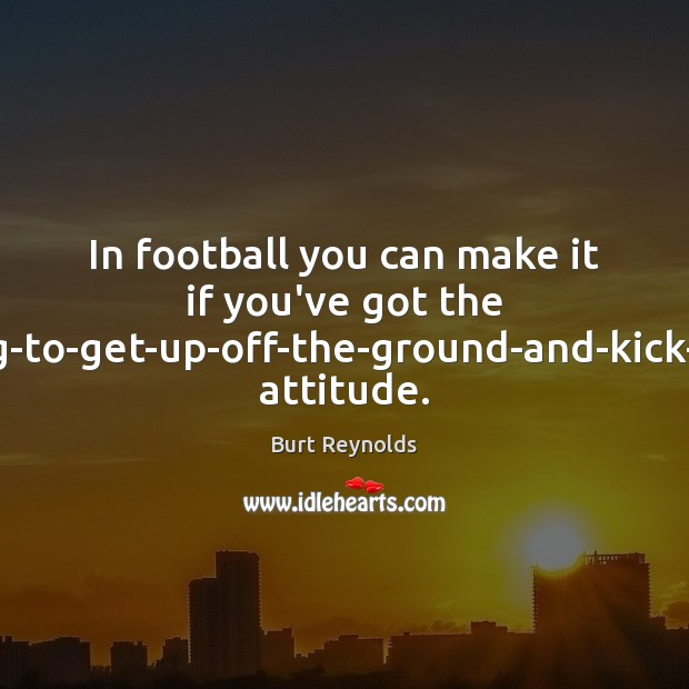 In football you can make it if you've got the 'I'm-going-to-get-up-off-the-ground-and-kick-your-ass' attitude. Burt Reynolds Picture Quote