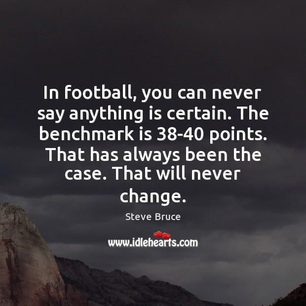 In football, you can never say anything is certain. The benchmark is 38 Football Quotes Image