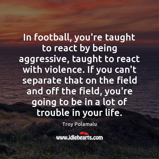 In football, you're taught to react by being aggressive, taught to react Troy Polamalu Picture Quote
