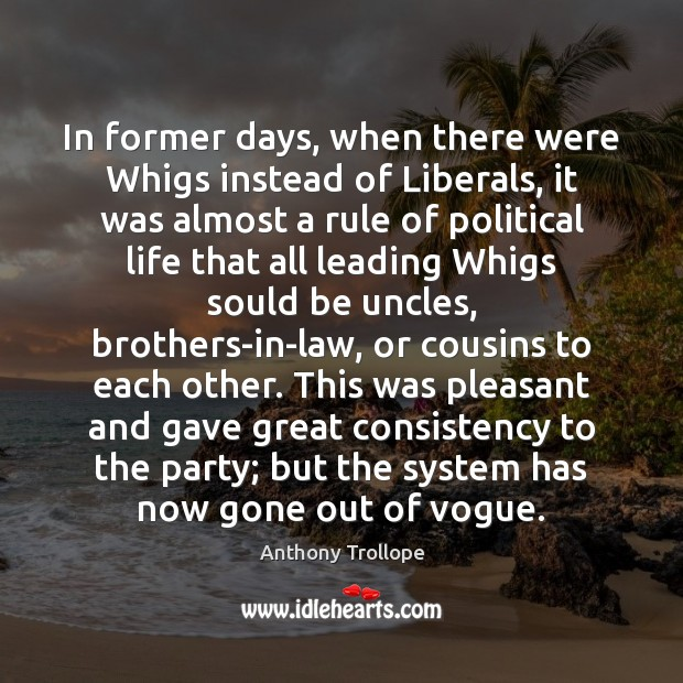 In former days, when there were Whigs instead of Liberals, it was Anthony Trollope Picture Quote