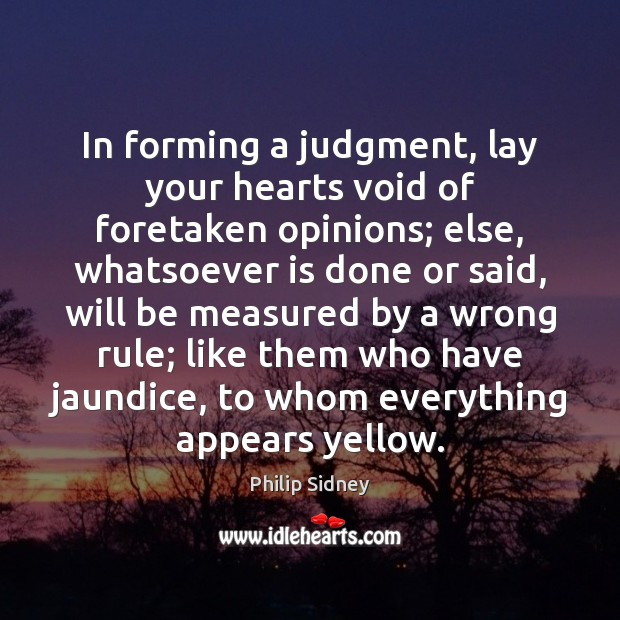In forming a judgment, lay your hearts void of foretaken opinions; else, Philip Sidney Picture Quote