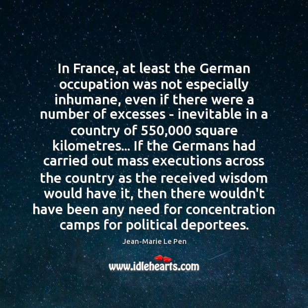 In France, at least the German occupation was not especially inhumane, even Jean-Marie Le Pen Picture Quote