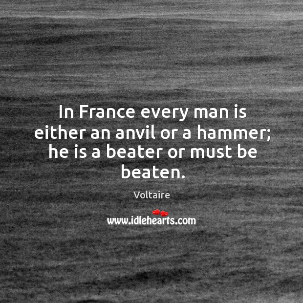 In France every man is either an anvil or a hammer; he is a beater or must be beaten. Image
