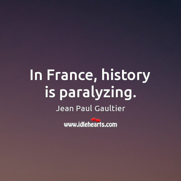In France, history is paralyzing. Image