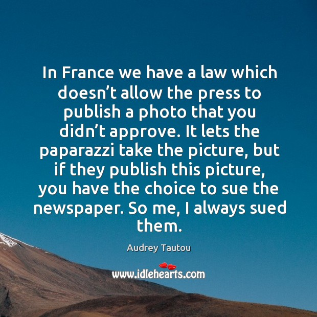 In france we have a law which doesn't allow the press to publish a photo that you didn't approve. Image