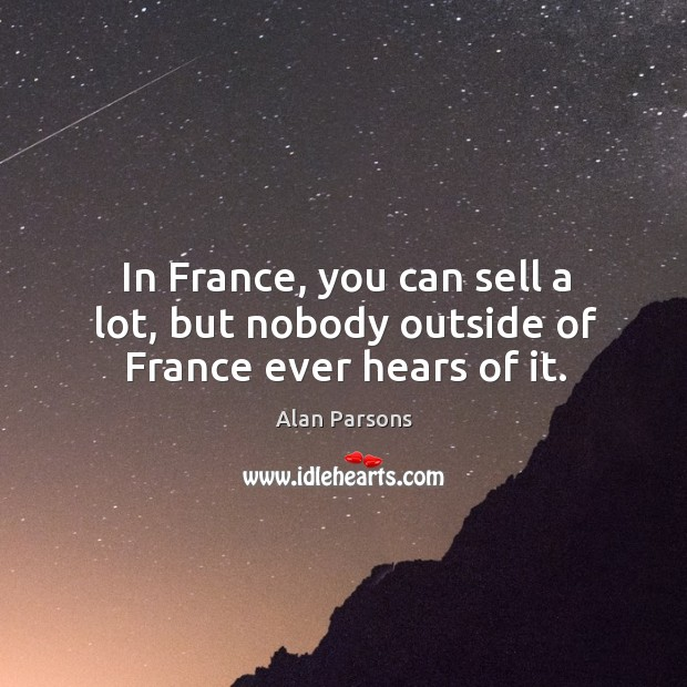 Image, In france, you can sell a lot, but nobody outside of france ever hears of it.