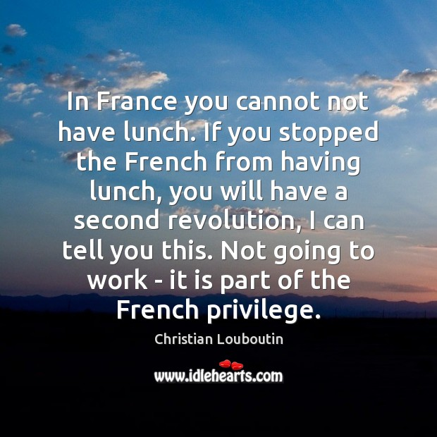 In France you cannot not have lunch. If you stopped the French Christian Louboutin Picture Quote