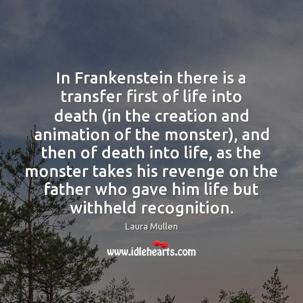 In Frankenstein there is a transfer first of life into death (in Laura Mullen Picture Quote