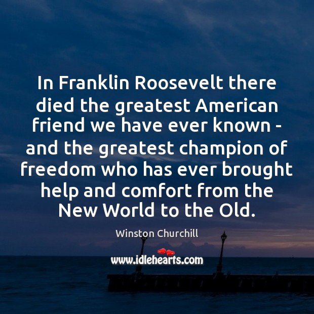 In Franklin Roosevelt there died the greatest American friend we have ever Image