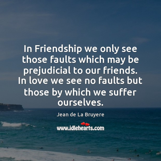 In Friendship we only see those faults which may be prejudicial to Jean de La Bruyere Picture Quote