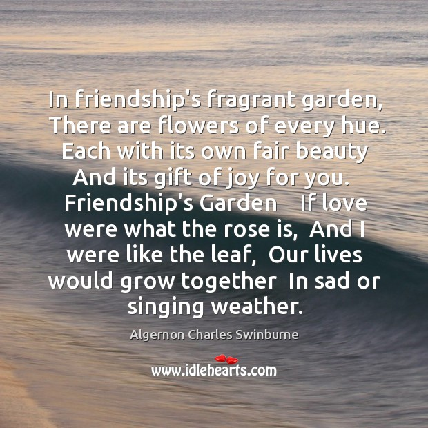 In friendship's fragrant garden,  There are flowers of every hue.  Each with Image