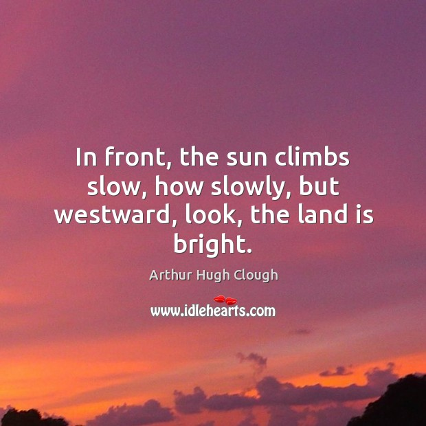 In front, the sun climbs slow, how slowly, but westward, look, the land is bright. Image