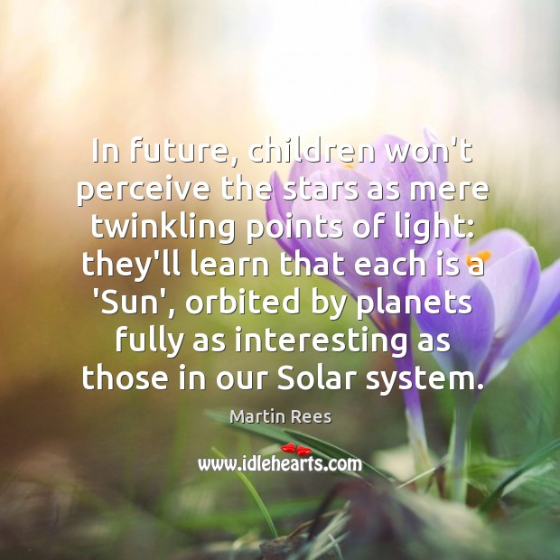 In future, children won't perceive the stars as mere twinkling points of Martin Rees Picture Quote