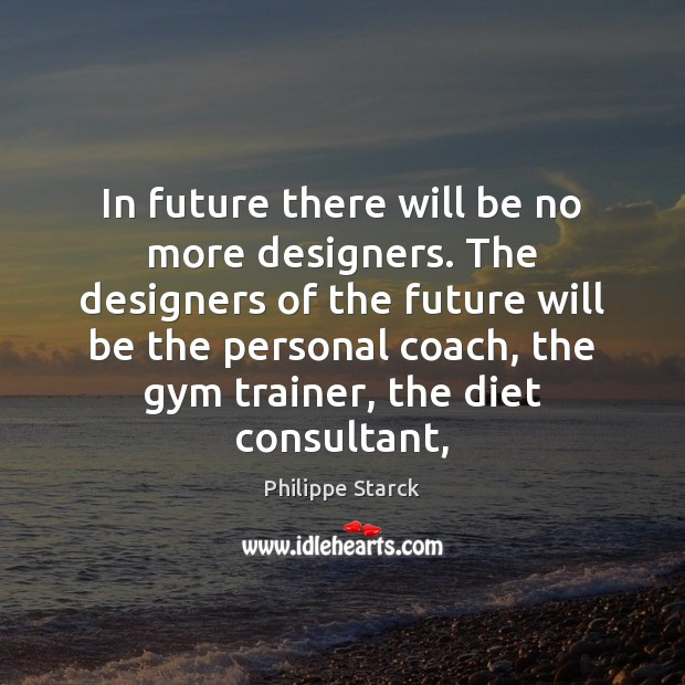 In future there will be no more designers. The designers of the Philippe Starck Picture Quote