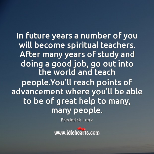 In future years a number of you will become spiritual teachers. After Image