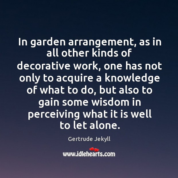 In garden arrangement, as in all other kinds of decorative work Gertrude Jekyll Picture Quote