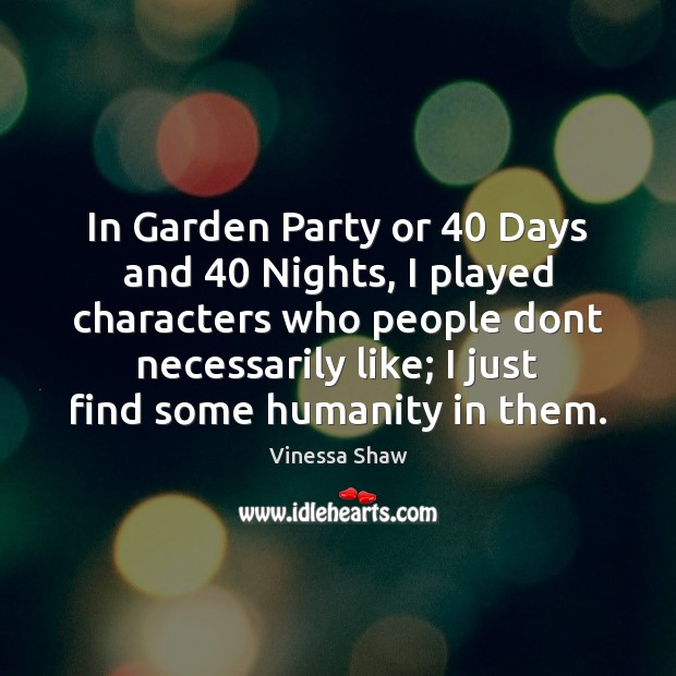 In Garden Party or 40 Days and 40 Nights, I played characters who people Image