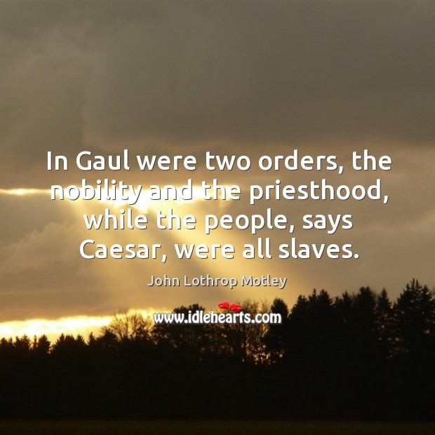 In gaul were two orders, the nobility and the priesthood, while the people, says caesar, were all slaves. John Lothrop Motley Picture Quote