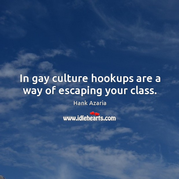 In gay culture hookups are a way of escaping your class. Hank Azaria Picture Quote