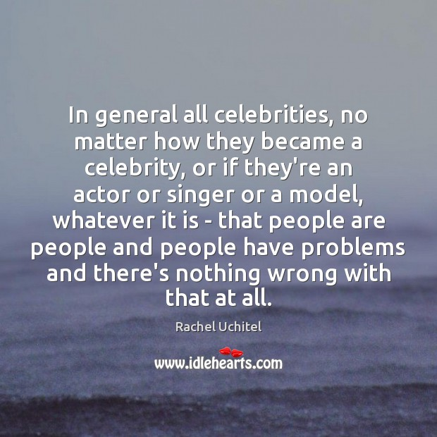 In general all celebrities, no matter how they became a celebrity, or Rachel Uchitel Picture Quote
