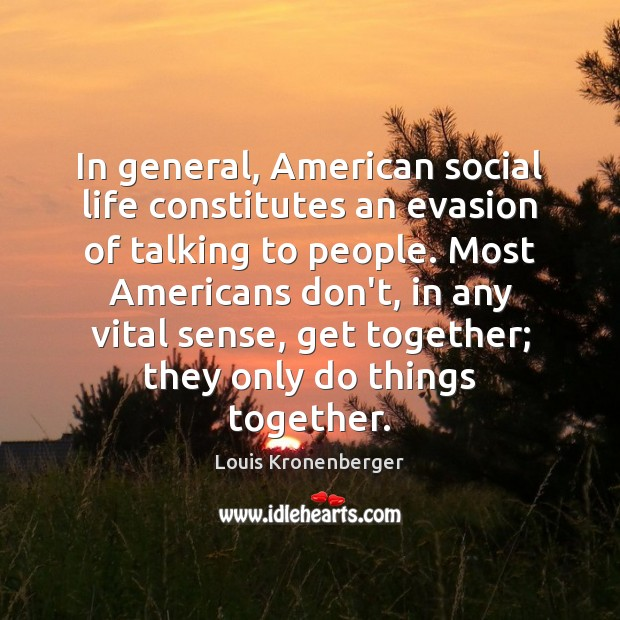In general, American social life constitutes an evasion of talking to people. Image
