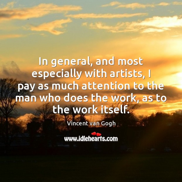 In general, and most especially with artists, I pay as much attention Vincent van Gogh Picture Quote