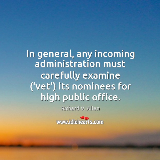In general, any incoming administration must carefully examine ('vet') its nominees for high public office. Richard V. Allen Picture Quote