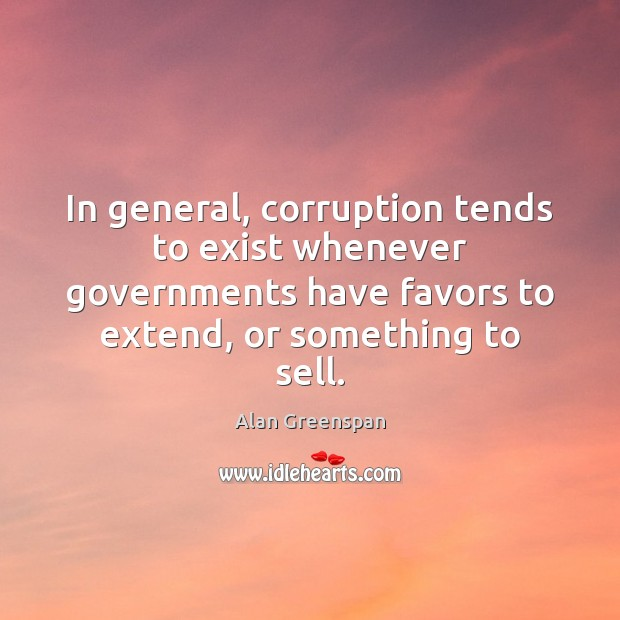 In general, corruption tends to exist whenever governments have favors to extend, Alan Greenspan Picture Quote