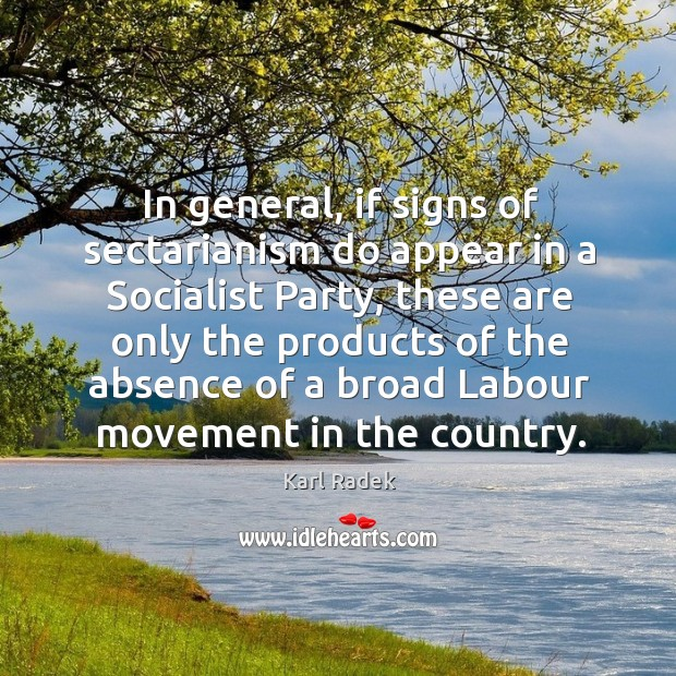 In general, if signs of sectarianism do appear in a socialist party, these are only Karl Radek Picture Quote