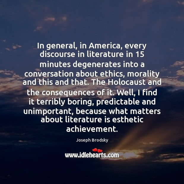 In general, in America, every discourse in literature in 15 minutes degenerates into Joseph Brodsky Picture Quote