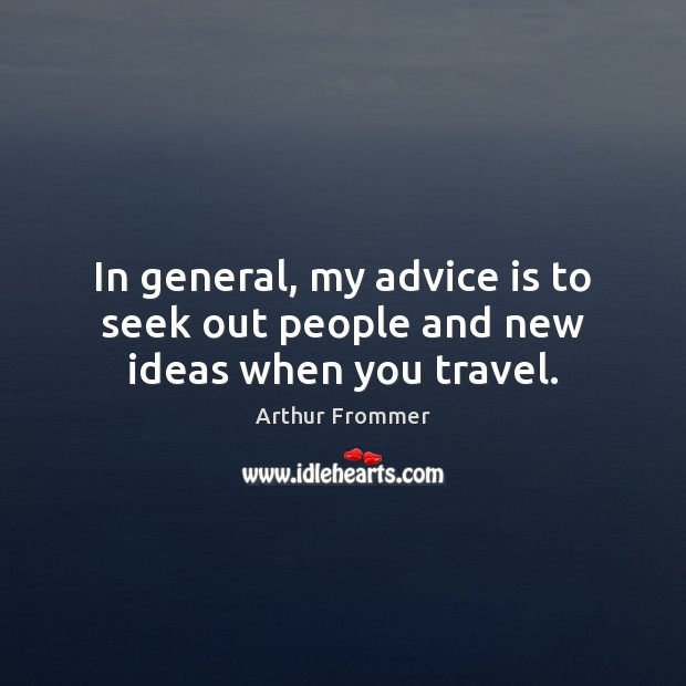 In general, my advice is to seek out people and new ideas when you travel. Image