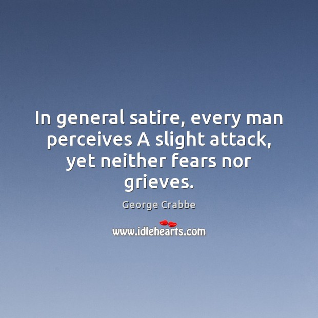 In general satire, every man perceives A slight attack, yet neither fears nor grieves. George Crabbe Picture Quote