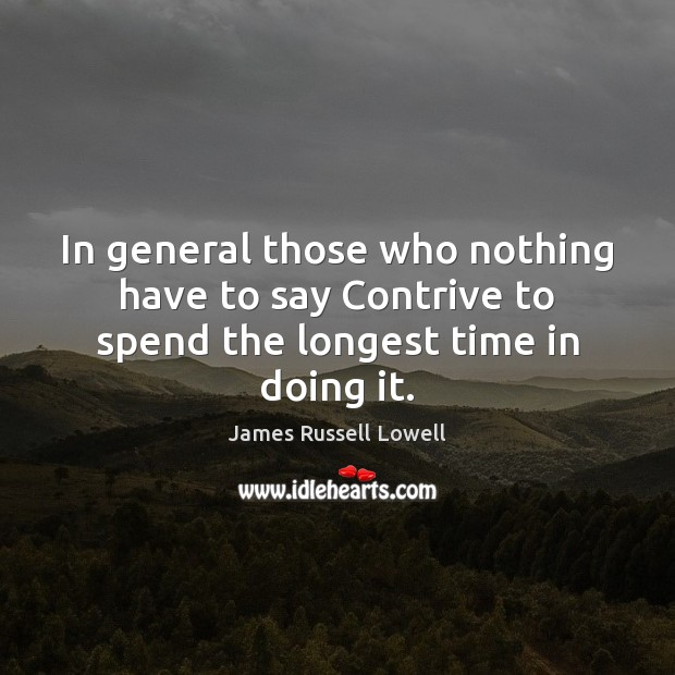 In general those who nothing have to say Contrive to spend the longest time in doing it. Image