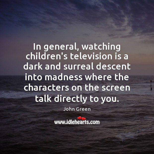 In general, watching children's television is a dark and surreal descent into Television Quotes Image
