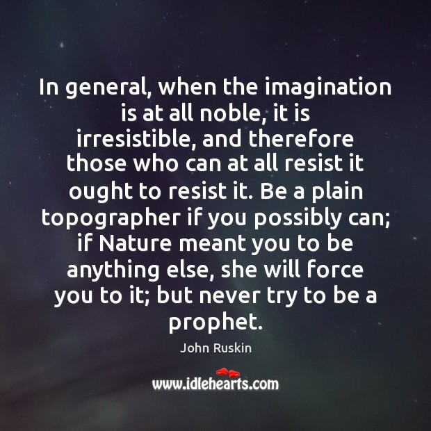 Image, In general, when the imagination is at all noble, it is irresistible,