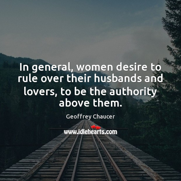 In general, women desire to rule over their husbands and lovers, to Geoffrey Chaucer Picture Quote