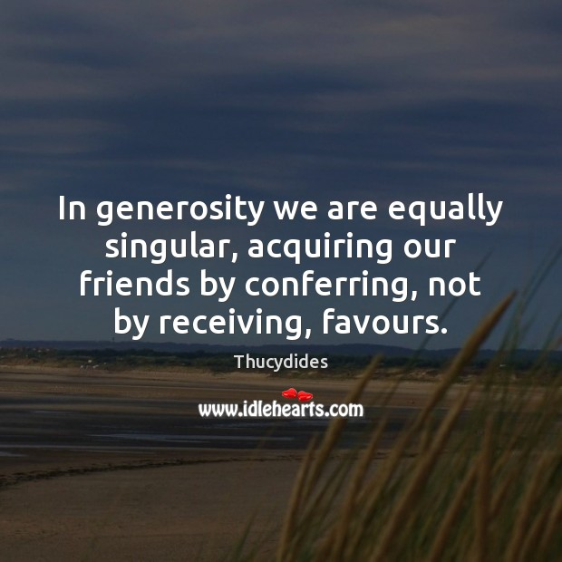 Image, In generosity we are equally singular, acquiring our friends by conferring, not