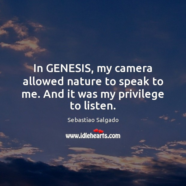 Image, In GENESIS, my camera allowed nature to speak to me. And it was my privilege to listen.