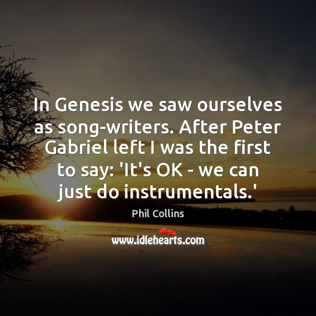 In Genesis we saw ourselves as song-writers. After Peter Gabriel left I Image