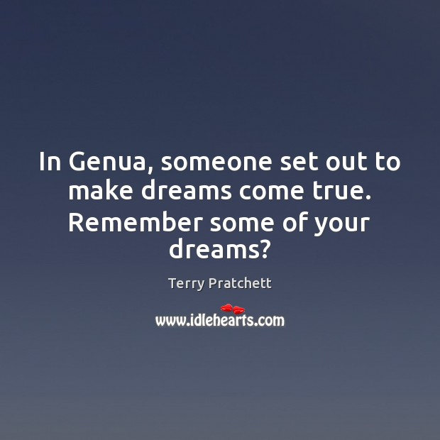 In Genua, someone set out to make dreams come true. Remember some of your dreams? Terry Pratchett Picture Quote
