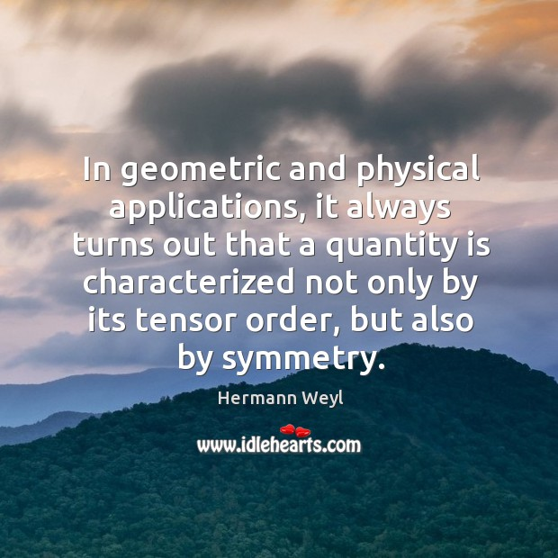 In geometric and physical applications, it always turns out that a quantity Hermann Weyl Picture Quote