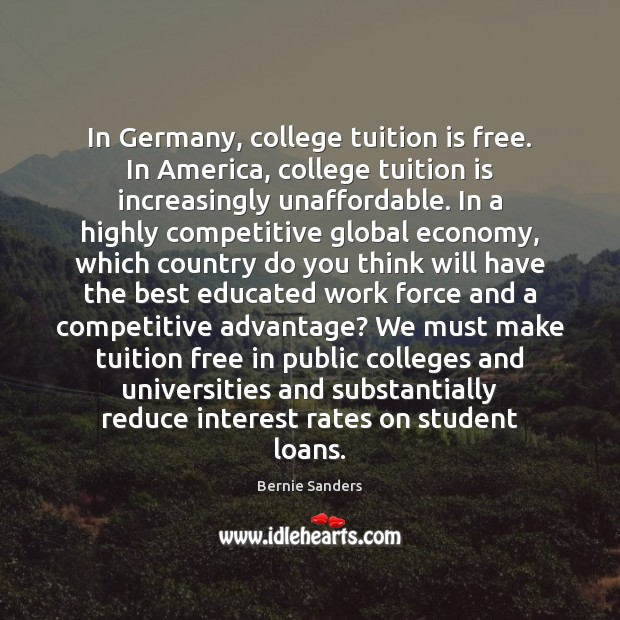In Germany, college tuition is free. In America, college tuition is increasingly Bernie Sanders Picture Quote