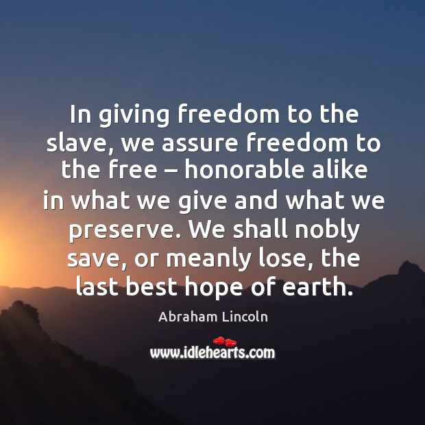 Image, In giving freedom to the slave, we assure freedom to the free – honorable alike
