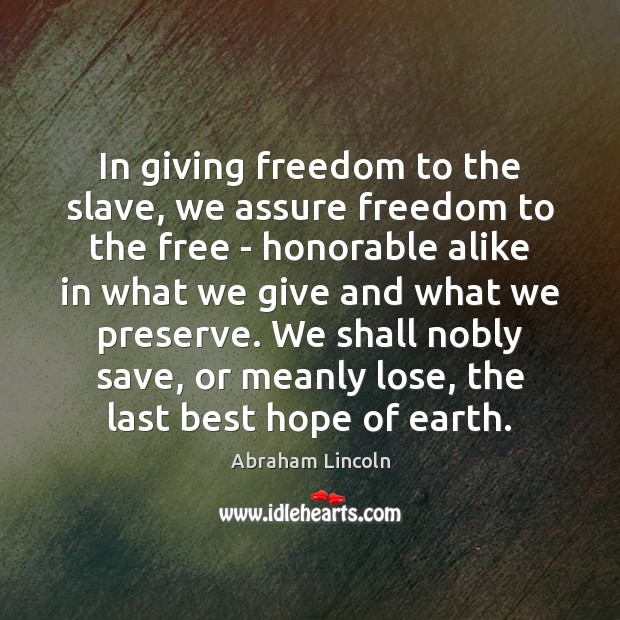 In giving freedom to the slave, we assure freedom to the free Image
