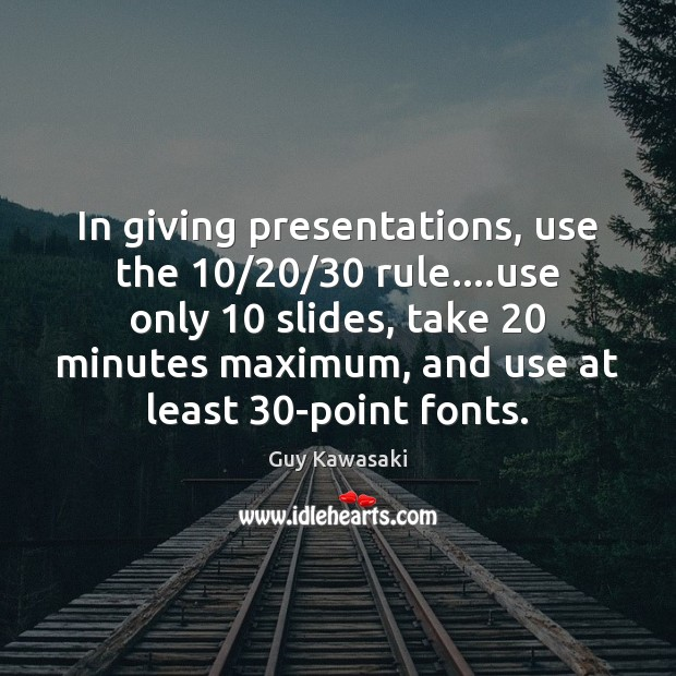 In giving presentations, use the 10/20/30 rule….use only 10 slides, take 20 minutes maximum, Guy Kawasaki Picture Quote
