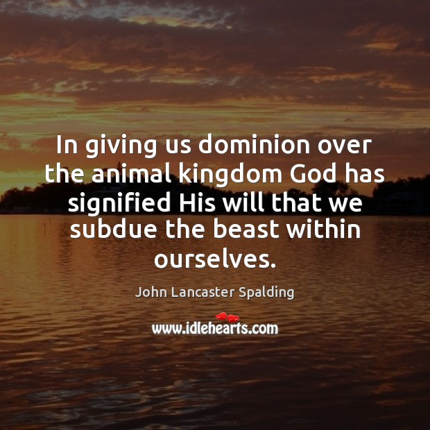 In giving us dominion over the animal kingdom God has signified His John Lancaster Spalding Picture Quote